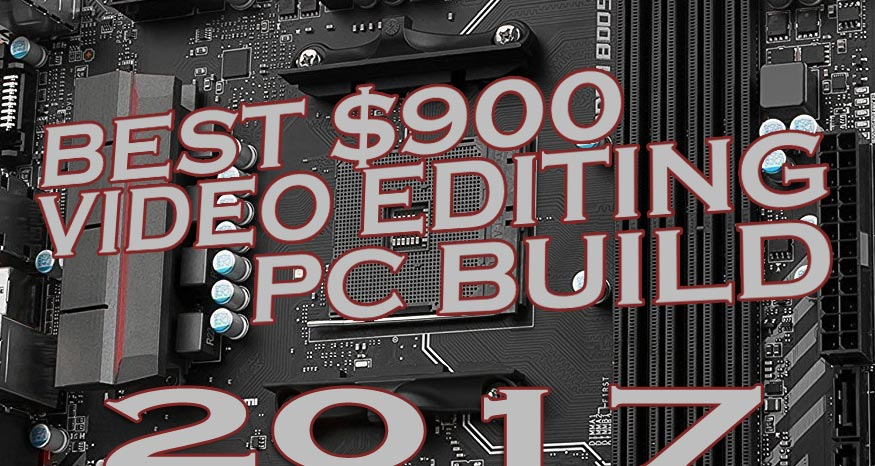 Build The Best $900 Video Editing PC 2017