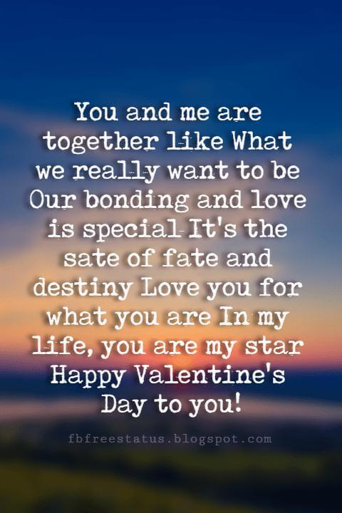 Valentines Day Wishes, You and me are together like What we really want to be Our bonding and love is special It's the sate of fate and destiny Love you for what you are In my life, you are my star Happy Valentine's Day to you!