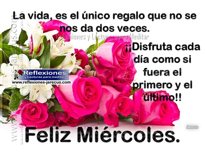 Feliz miércoles, la vida es el único regalo que no se nos da dos veces. Disfruta cada día como si fuera el primero y el último