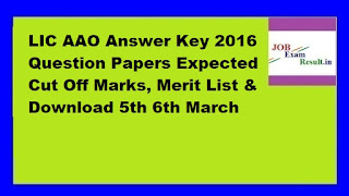 LIC AAO Answer Key 2016 Question Papers Expected Cut Off Marks, Merit List & Download 5th 6th March