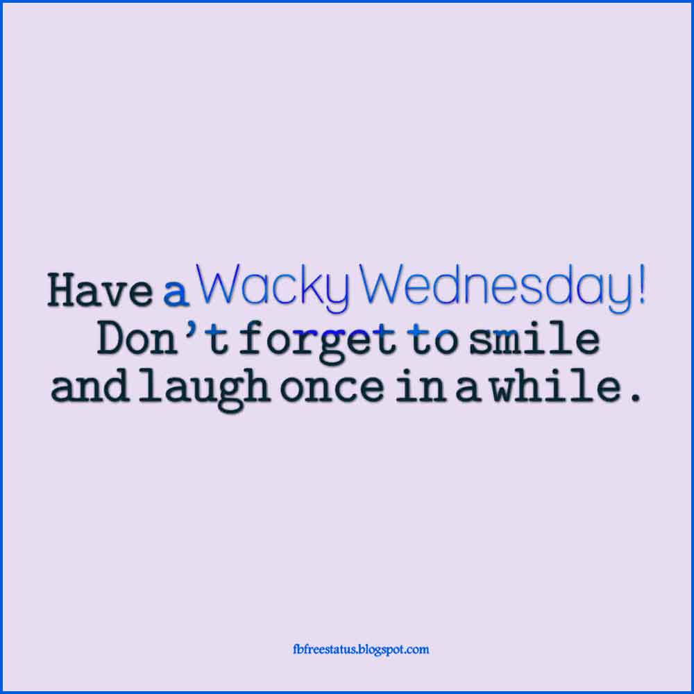 Have a Wacky Wednesday! Don't forget to smile and laugh once in a while.