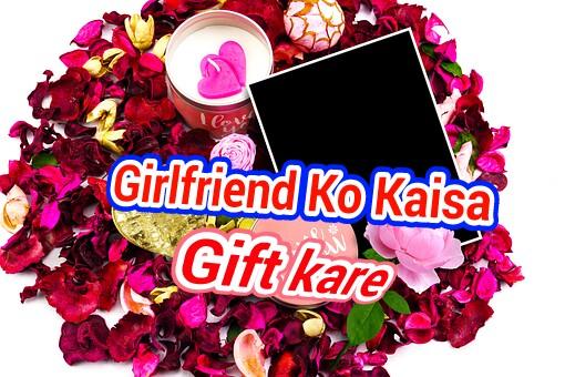 Girlfriend Ko Kaisa Gift Kare Arifabid Com