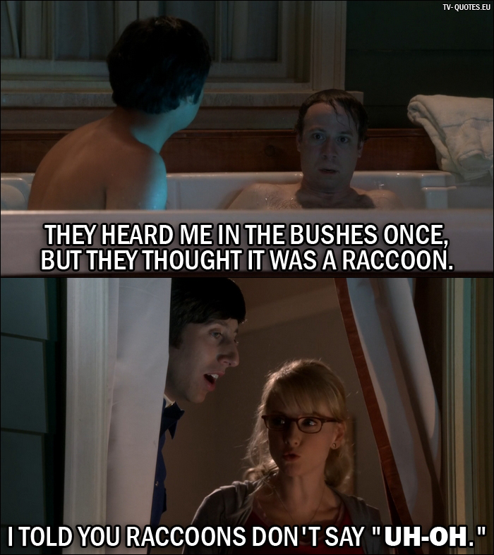 "12 Best The Big Bang Theory Quotes from The Hot Tub Contamination (10x05) - Stuart: They heard me in the bushes once, but they thought it was a raccoon. Bernadette Rostenkowski-Wolowitz: I told you raccoons don't say ""Uh-oh."""