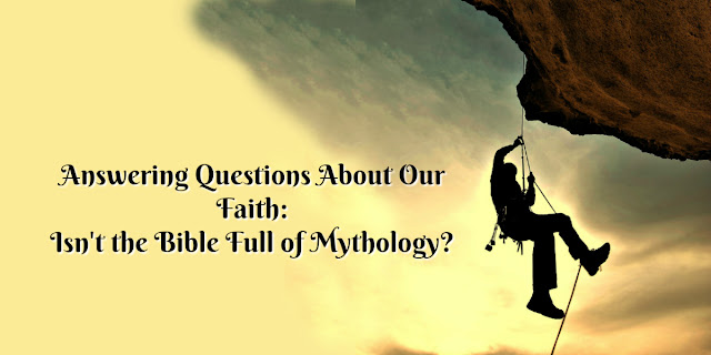 Be Prepared to answer question of faith: Isn't the Bible a Mythological Book?