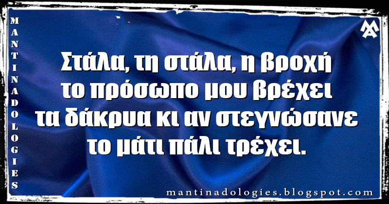 Μαντινάδα - Στάλα, τη στάλα, η βροχή, το πρόσωπο μου βρέχει τα δάκρυα κι αν στεγνώσανε, το μάτι πάλι τρέχει.
