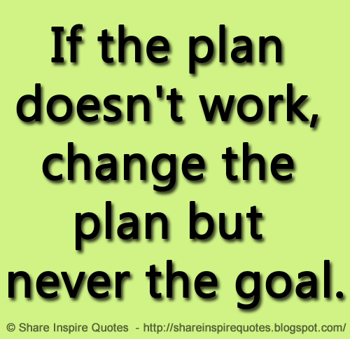 If The Plan Doesn T Work Change The Plan But Never The Goal