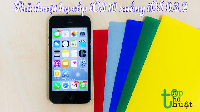Thủ thuật hạ cấp iOS 10 xuống iOS 9.3.2