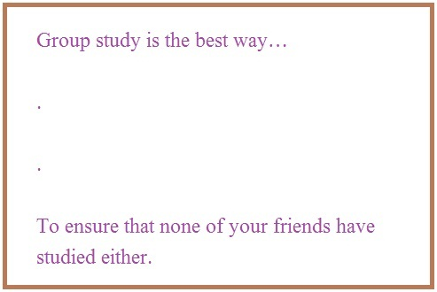Exams jokes,  Group study is the best way to ensure that none...