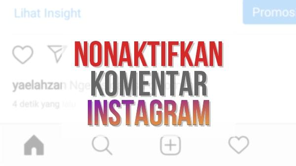 Cara Menonaktifkan Komentar pada Foto dan Video di Instagram