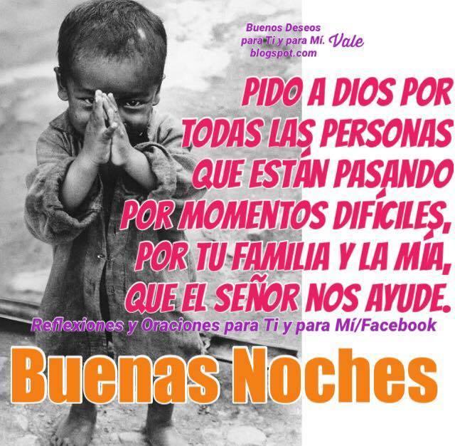 Pido a Dios por todas las personas  que están pasando por momentos difíciles, por tu familia y la mía , que el Señor nos ayude.  BUENAS NOCHES