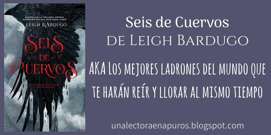 Seis de Cuervos, de Leigh Bardugo | AKA Los mejores ladrones del mundo que te harán reír y llorar al mismo tiempo
