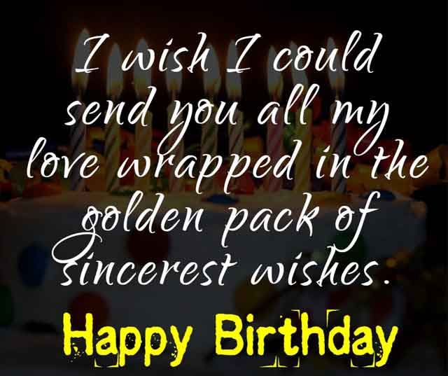 I wish I could send you all my love wrapped in the golden pack of sincerest wishes. Happy birthday.