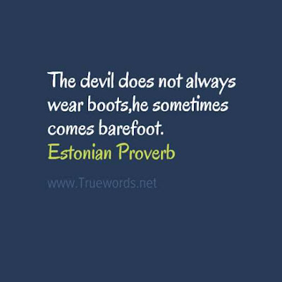 The devil does not always wear boots,he sometimes comes barefoot
