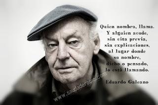 """""""Quien nombra, llama. Y alguien acude, sin cita previa, sin explicaciones, al lugar donde su nombre, dicho o pensado, lo está llamando."""" Eduardo Galeano - La palbra"""