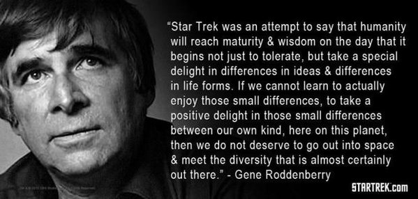 """Star Trek was an attempt to say that humanity will reach maturity & wisdom on the day that it begins not just to tolerate, but take a special delight in differences in ideas & differences in life forms. If we cannot learn to actually enjoy these small differences, to take a positive delight in these small differences between our own kind, here on this planet, then we do not deserve to go out into space & meet the diversity that is almost certainly out there."" - Gene Roddenberry"