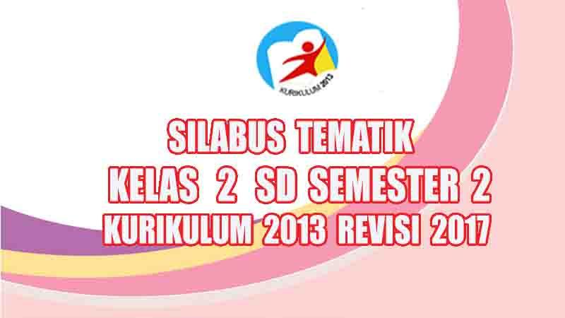 Silabus Tematik Kelas 2 Sd Semester 2 Kurikulum 2013 Revisi 2017 Gurusd Id