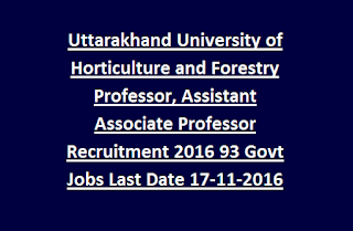 Uttarakhand University of Horticulture and Forestry Professor, Assistant Associate Professor Recruitment 2016 93 Govt Jobs Last Date 17-11-2016