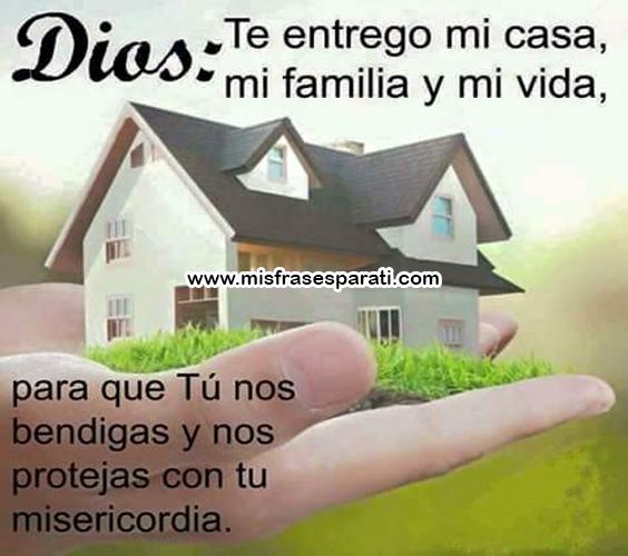 Dios, te entrego mi casa,  mi familia y mi vida, para que Tú nos bendigas y nos protejas con tu misericordia.