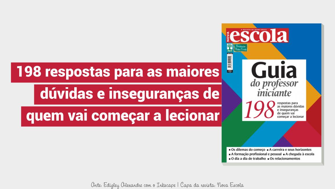Guia do professor iniciante: 198 respostas para as maiores dúvidas e inseguranças de quem vai começar a lecionar. Revista Nova Escola - Ed. 40