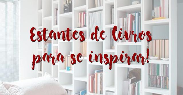 Conheça algumas estantes de livros para se inspirar e se apaixonar!