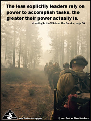 The less explicitly leaders rely on power to accomplish tasks, the greater their power actually is. –Leading in the Wildland Fire Service, page 38