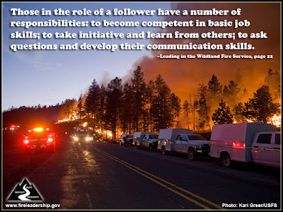 Those in the role of a follower have a number of responsibilities: to become competent in basic job skills; to take initiative and learn from others; to ask questions and develop their communication skills. –Leading in the Wildland Fire Service, page 22