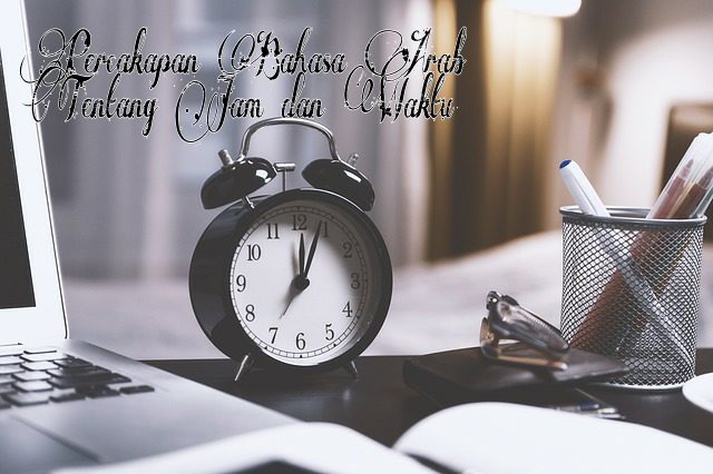 Percakapan Bahasa Arab Tentang Jam Dan Waktu Beserta Artinya Ilmu Arab