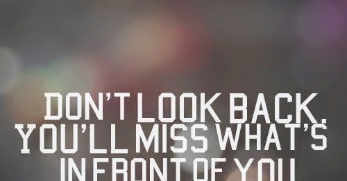 Don T Miss The 10 Cool And: Don't Look Back. You'll Miss What's In Front Of You