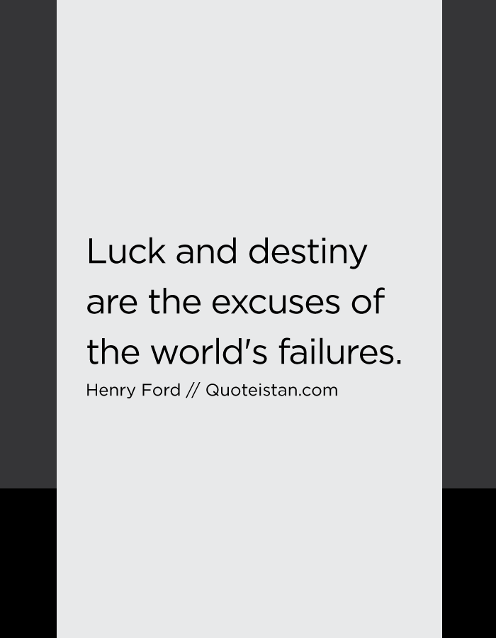 Luck and destiny are the excuses of the world's failures.
