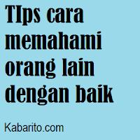Tips Cara Memahami Orang Lain