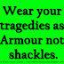 Wear your tragedies as Armour not shackles.