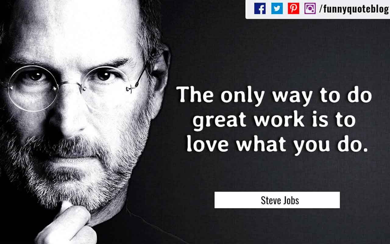 The only way to do great work is to love what you do. ? Steve Jobs Quote