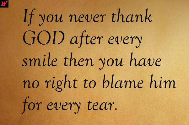If you never thank GOD after every smile then you have no right to blame him for every tear.