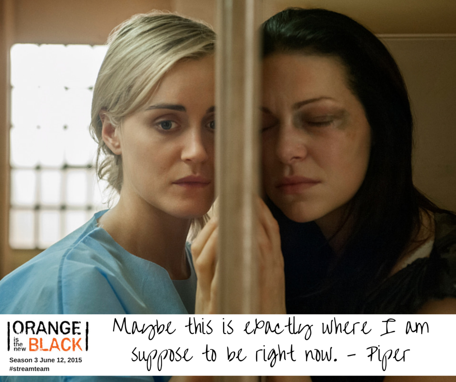 Maybe this is exactly where I am suppose to be right now. - Piper | #streamteam @netflix | Orange is the New Black