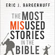 The Most Misused Stories in the Bible by Eric J. Bargerhuff