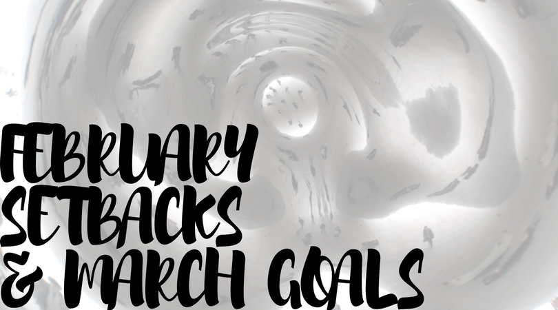 February Setbacks and March Goals