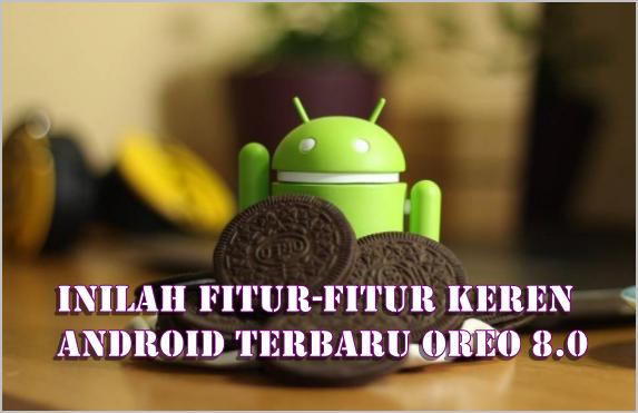 Inilah Fitur-Fitur Keren Yang Ada Pada Android Terbaru Oreo 8.0