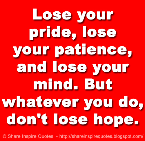 Lose Your Pride Lose Your Patience And Lose Your Mind But