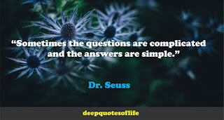 """""""Sometimes the questions are complicated and the answers are simple.""""  ― Dr. Seuss"""