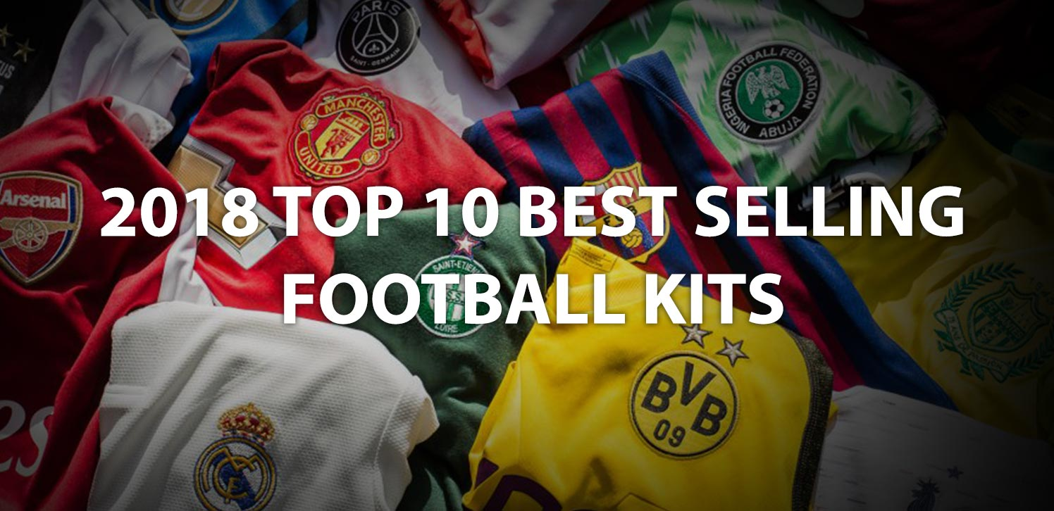 f299c092a Top 10 Best Selling Football Kits in 2018 Revealed - Not Reliable ...