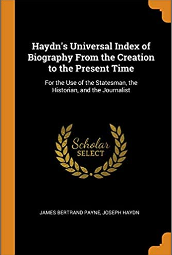 Haydn's Univeral Index of Biography from the Creation to the Present Time, for the use of the Statesman, the Historian, and the Journalist by Joseph Haydn, James Bertrand Payne