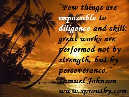 #Few things are impossible to diligence and skill; great works are performed not by strength, but by perseverance #Samuel Johnson #Skill #Diligence #Perseverance