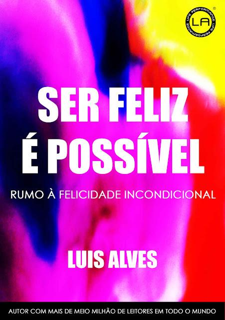 Ser Feliz É Possível Rumo À Felicidade Incondicional Luis Alves