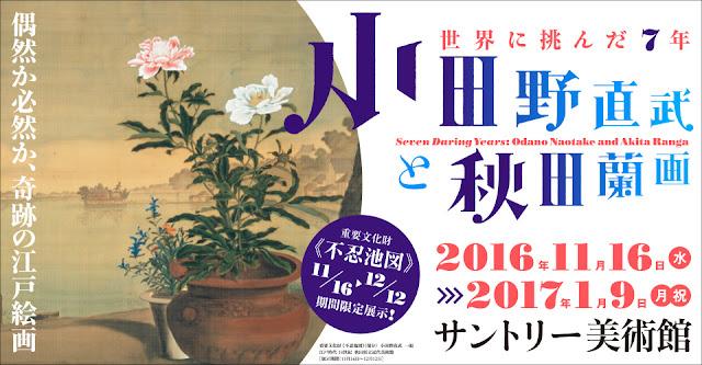 Seven Daring Years: Odano Naotake and Akita Ranga, at SUNTORY Museum of Art, Akasaka, Minatoku, Tokyo