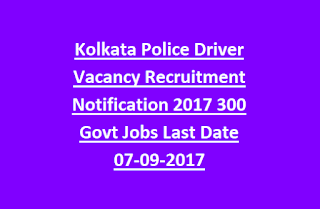Kolkata Police Driver Vacancy Recruitment Notification 2017 300 Govt Jobs Last Date 07-09-2017