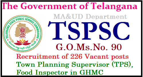 G.O.Ms.No. 90 Recruitment of 226 Vacant posts in GHMC through TSPSC G.O.Ms.No. 90 Dated: 23-05-2017 TSPSC Recruitment in Greater Hyderabad Municipal Corporation (GHMC) in FINANCE (HRM-II) DEPARTMENT for 226 various posts | Government hereby accord permission to fill (226) two hundred and twenty six vacant posts namely Town Planning Supervisor TPS, Food Inspector( Food Safety Officer) under the Commissioner, Greater Hyderabad Municipal Corporation (GHMC), through the Telangana State Public Service Commission, Public Services – MA&UD Department - Recruitment – Filling of (226) two hundred and twenty six vacant posts in the Greater Hyderabad Municipal Corporation (GHMC) through the Telangana State Public Service Commission, Hyderabad - Orders – Issued./2017/05/gomsno-90-recruitment-of-226-vacant-posts-town-planning-supervisor-food-inspector-ghmc-through-TSPSC-notification-online-apply-halltickets-results-answer-key-download.html