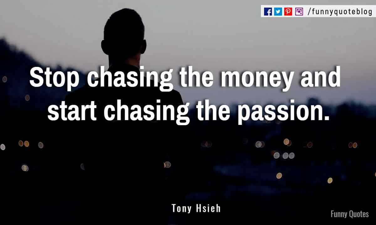 """Stop chasing the money and start chasing the passion."" ― Tony Hsieh Quote"