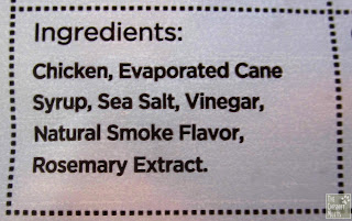 Ingredients: Chicken, evaporated cane syrup, sea salt, vinegar, natural smoke flavor, rosemary extract