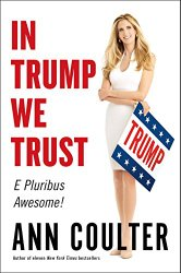 In Trump We Trust: E Pluribus Awesome! Hardcover by Ann Coulter