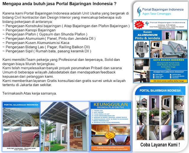 Mengapa anda butuh jasa portal bajaringan indonesia ? Karena kami Portal Bajaringan Indonesia adalah Unit Usaha yang bergerak di bidang Civil kontractor dan Design Interior yang mencakup beberapa sub bidang pekerjaan di antaranya: ~ Pengerjaan Konstruksi bajaringan ( Atap Bajaringan atau Plafon Bajaringan ) ~ Pengerjaan Kanopi Bajaringan ~ Pengerjaan Plafon ( Gypsum dan Shunda Plafon ) ~ Pengerjaan Alumunium ( Panel, Pintu dan Jendela Dll ) ~ Pengerjaan Kusen Alumunium isi Kaca ~ Pengerjaan Bidang Las ( Pagar, Railling Balkon Dll) ~ Pengerjaan Sipil ( Rumah bata,pasang keramik Dll ) Kami memiliki Team pekerja yang Profesional dan terpercaya, Solid dan dengan biaya Murah terjangkau. Kami telah menyelesaikan banyak proyek perumahan Pribadi dan sarana Umum di beberapa wilayah Jabodetabek dan mendapatkan feedback  kepuasan dari pelanggan kami. Kami memberikan layanan Gratis konsultasi dan gratis survei untuk wilayah tertentu di Jakarta dan sekitar.